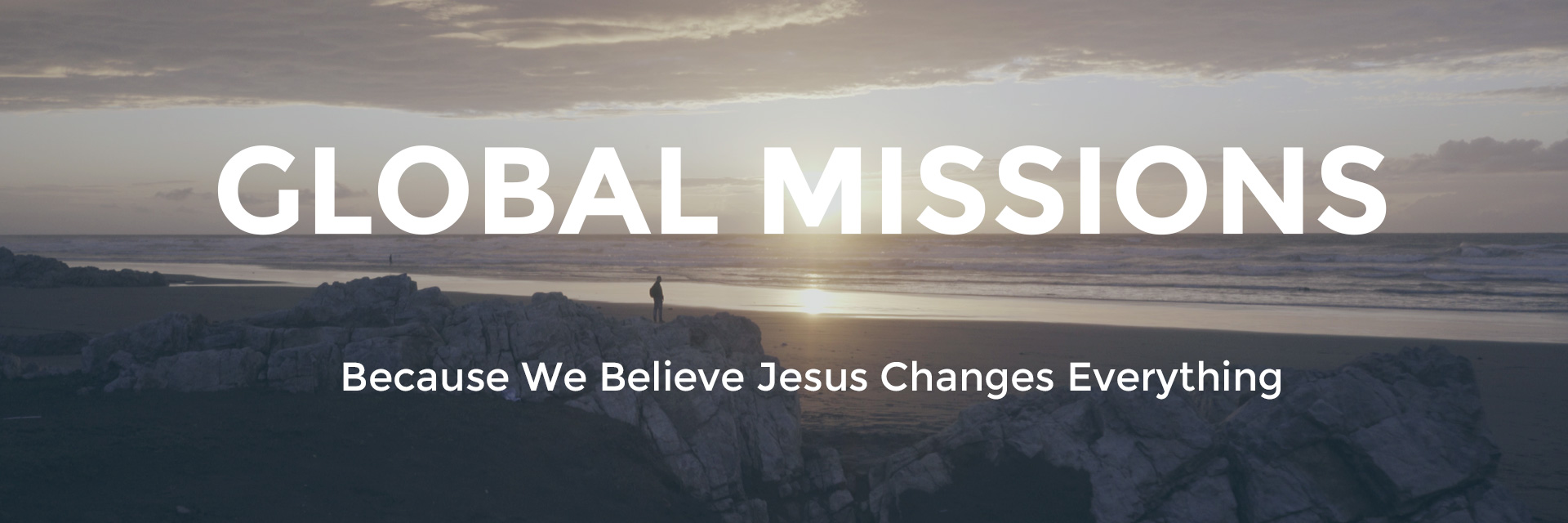 Global Missions: Because we believe Jesus changes everything.
