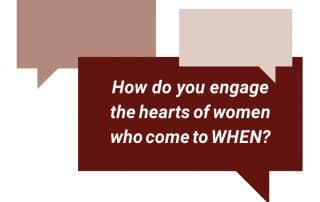 How do you engage the hearts of women who come to WHEN?